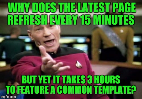 Have I been gone THAT long? | WHY DOES THE LATEST PAGE REFRESH EVERY 15 MINUTES BUT YET IT TAKES 3 HOURS TO FEATURE A COMMON TEMPLATE? | image tagged in memes,picard wtf | made w/ Imgflip meme maker