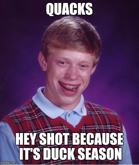 Bad Luck Brian Meme | QUACKS HEY SHOT BECAUSE IT'S DUCK SEASON | image tagged in memes,bad luck brian | made w/ Imgflip meme maker