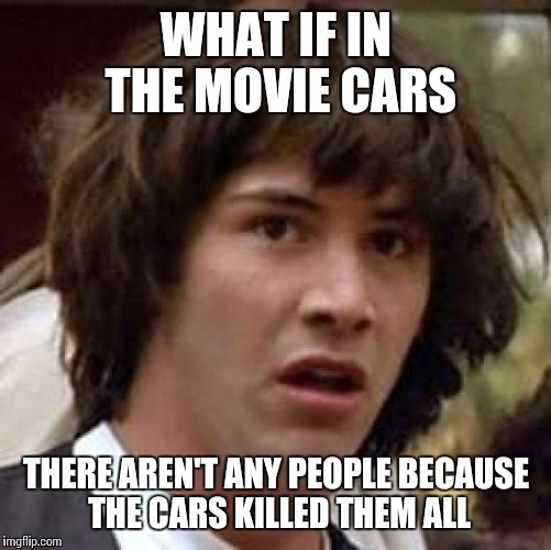 Conspiracy Keanu Meme | WHAT IF IN THE MOVIE CARS THERE AREN'T ANY PEOPLE BECAUSE THE CARS KILLED THEM ALL | image tagged in memes,conspiracy keanu | made w/ Imgflip meme maker