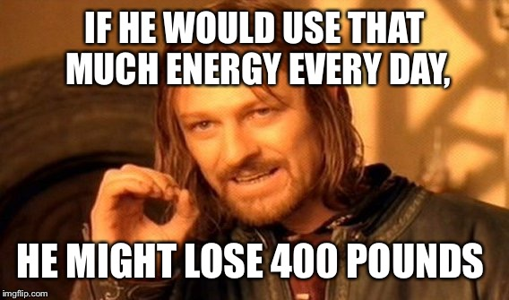 One Does Not Simply Meme | IF HE WOULD USE THAT MUCH ENERGY EVERY DAY, HE MIGHT LOSE 400 POUNDS | image tagged in memes,one does not simply | made w/ Imgflip meme maker