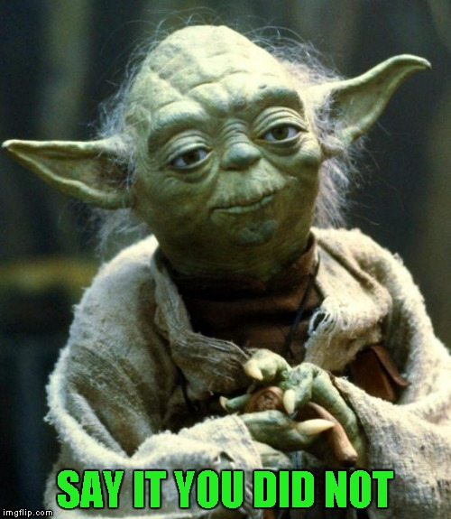 Star Wars Yoda Meme | SAY IT YOU DID NOT | image tagged in memes,star wars yoda | made w/ Imgflip meme maker