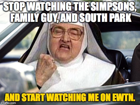 Why You Should Watch EWTN? | STOP WATCHING THE SIMPSONS, FAMILY GUY, AND SOUTH PARK AND START WATCHING ME ON EWTN. | image tagged in mother angelica,ewtn,the simpsons,family guy,south park,nuns | made w/ Imgflip meme maker