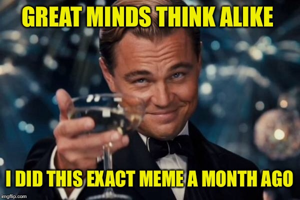 Leonardo Dicaprio Cheers Meme | GREAT MINDS THINK ALIKE I DID THIS EXACT MEME A MONTH AGO | image tagged in memes,leonardo dicaprio cheers | made w/ Imgflip meme maker