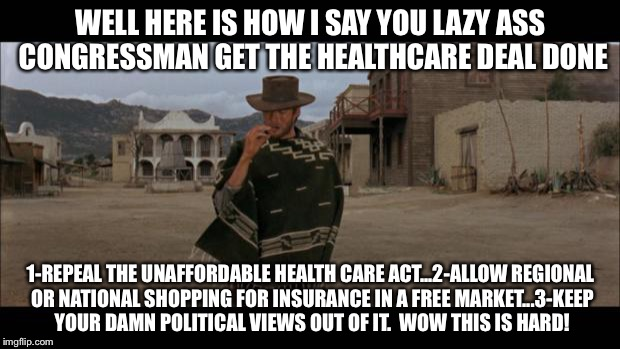WELL HERE IS HOW I SAY YOU LAZY ASS CONGRESSMAN GET THE HEALTHCARE DEAL DONE 1-REPEAL THE UNAFFORDABLE HEALTH CARE ACT...2-ALLOW REGIONAL OR | image tagged in clint eastwood smoking | made w/ Imgflip meme maker