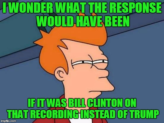 Futurama Fry Meme | I WONDER WHAT THE RESPONSE WOULD HAVE BEEN IF IT WAS BILL CLINTON ON THAT RECORDING INSTEAD OF TRUMP | image tagged in memes,futurama fry | made w/ Imgflip meme maker