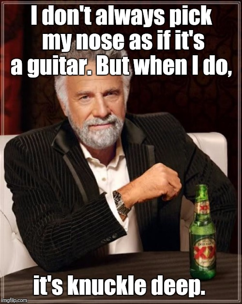 The Most Interesting Man In The World Meme | I don't always pick my nose as if it's a guitar. But when I do, it's knuckle deep. | image tagged in memes,the most interesting man in the world | made w/ Imgflip meme maker