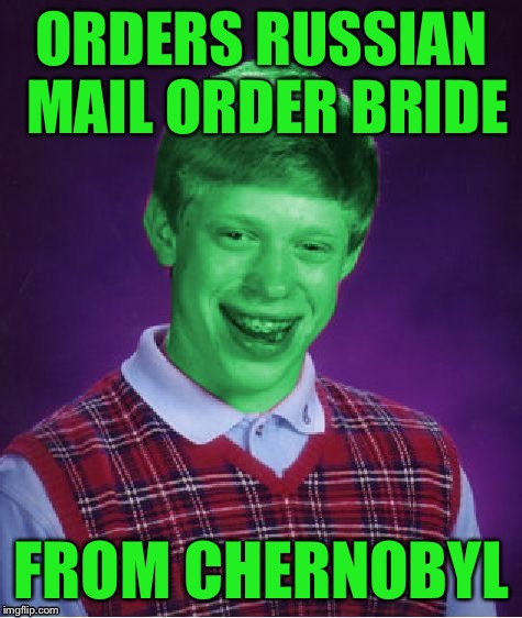 Bad Luck Brian (Radioactive) | ORDERS RUSSIAN MAIL ORDER BRIDE FROM CHERNOBYL | image tagged in bad luck brian radioactive,memes | made w/ Imgflip meme maker