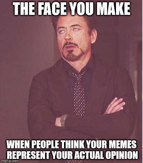 Face You Make Robert Downey Jr Meme | THE FACE YOU MAKE WHEN PEOPLE THINK YOUR MEMES REPRESENT YOUR ACTUAL OPINION | image tagged in memes,face you make robert downey jr | made w/ Imgflip meme maker