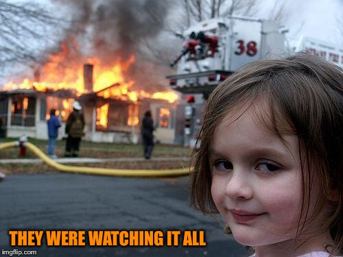 Disaster Girl Meme | THEY WERE WATCHING IT ALL | image tagged in memes,disaster girl | made w/ Imgflip meme maker