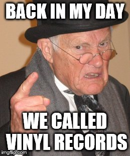 Seriously folks, they are just records. |  BACK IN MY DAY; WE CALLED VINYL RECORDS | image tagged in memes,back in my day,vinyl,records,playing vinyl records | made w/ Imgflip meme maker