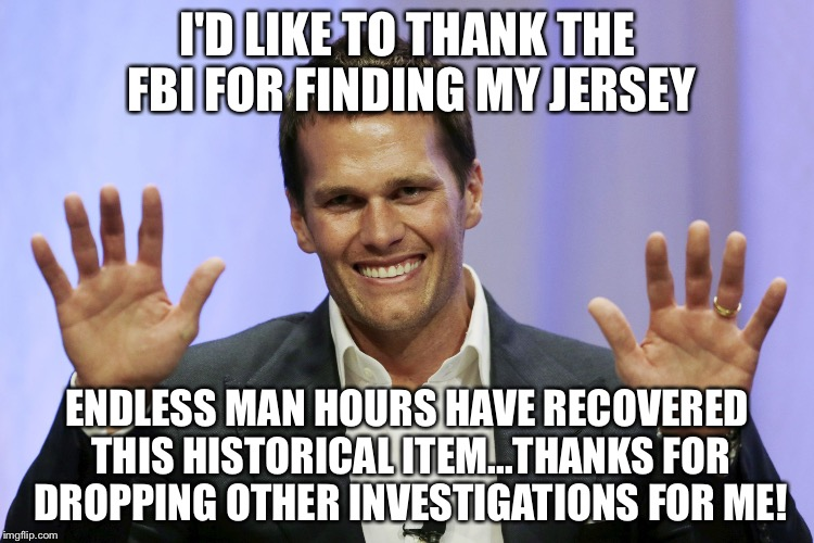tom brady |  I'D LIKE TO THANK THE FBI FOR FINDING MY JERSEY; ENDLESS MAN HOURS HAVE RECOVERED THIS HISTORICAL ITEM...THANKS FOR DROPPING OTHER INVESTIGATIONS FOR ME! | image tagged in tom brady | made w/ Imgflip meme maker