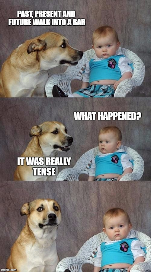 Dad Joke Dog Meme | PAST, PRESENT AND FUTURE WALK INTO A BAR IT WAS REALLY TENSE WHAT HAPPENED? | image tagged in memes,dad joke dog | made w/ Imgflip meme maker