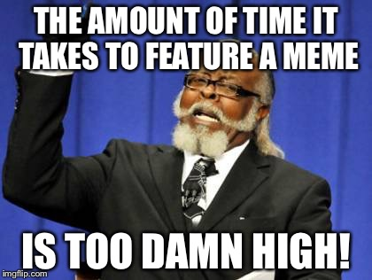 Too Damn High Meme | THE AMOUNT OF TIME IT TAKES TO FEATURE A MEME IS TOO DAMN HIGH! | image tagged in memes,too damn high | made w/ Imgflip meme maker