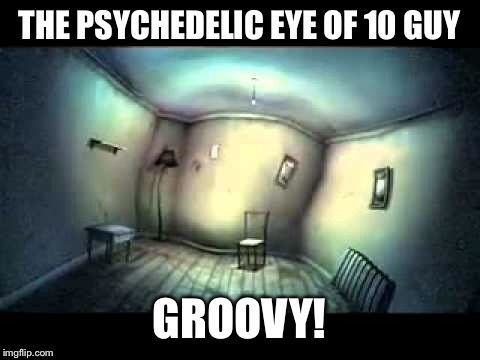THE PSYCHEDELIC EYE OF 10 GUY GROOVY! | made w/ Imgflip meme maker