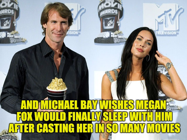 AND MICHAEL BAY WISHES MEGAN FOX WOULD FINALLY SLEEP WITH HIM AFTER CASTING HER IN SO MANY MOVIES | made w/ Imgflip meme maker