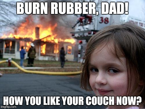 Disaster Girl Meme | BURN RUBBER, DAD! HOW YOU LIKE YOUR COUCH NOW? | image tagged in memes,disaster girl | made w/ Imgflip meme maker