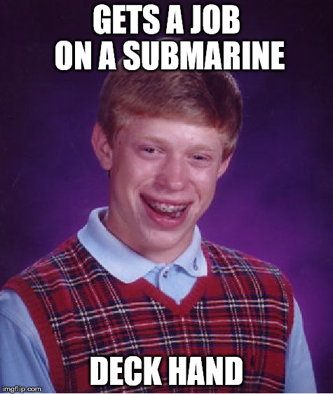 Bad Luck Brian Meme | GETS A JOB ON A SUBMARINE DECK HAND | image tagged in memes,bad luck brian | made w/ Imgflip meme maker