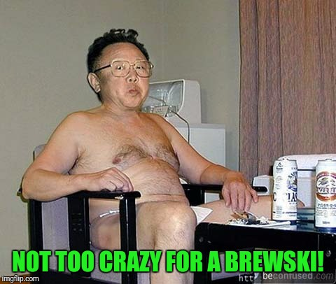 Dick-Taters love thems some beers | NOT TOO CRAZY FOR A BREWSKI! | image tagged in crazy | made w/ Imgflip meme maker