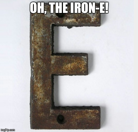 OH, THE IRON-E! | made w/ Imgflip meme maker