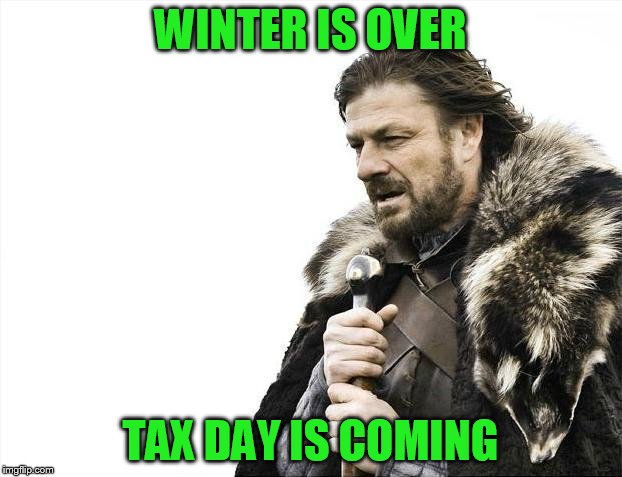 Brace Yourselves X is Coming Meme | WINTER IS OVER TAX DAY IS COMING | image tagged in memes,brace yourselves x is coming | made w/ Imgflip meme maker