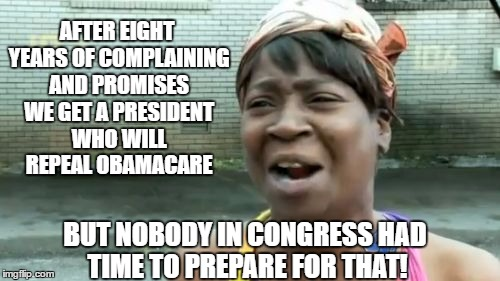 8 years and ain't nobody in Congress had time to prepare a workable replacement for Obamacare  | AFTER EIGHT YEARS OF COMPLAINING AND PROMISES WE GET A PRESIDENT WHO WILL REPEAL OBAMACARE BUT NOBODY IN CONGRESS HAD TIME TO PREPARE FOR TH | image tagged in memes,aint nobody got time for that,donald trump approves,liberals vs conservatives,congress,obamacare | made w/ Imgflip meme maker