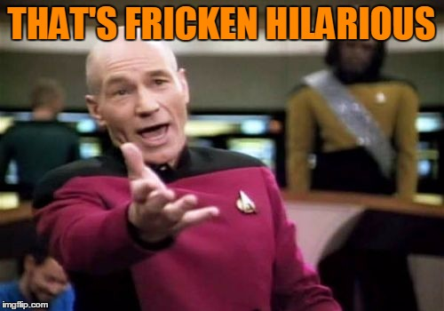 Picard Wtf Meme | THAT'S FRICKEN HILARIOUS | image tagged in memes,picard wtf | made w/ Imgflip meme maker