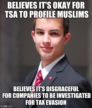 College Conservative  | BELIEVES IT'S OKAY FOR TSA TO PROFILE MUSLIMS BELIEVES IT'S DISGRACEFUL FOR COMPANIES TO BE INVESTIGATED FOR TAX EVASION | image tagged in college conservative | made w/ Imgflip meme maker