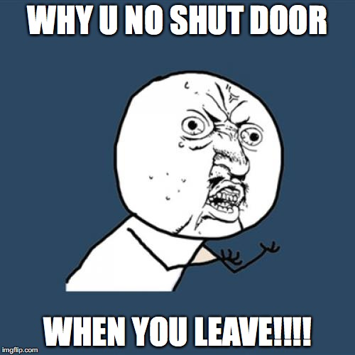 Y U No Meme | WHY U NO SHUT DOOR WHEN YOU LEAVE!!!! | image tagged in memes,y u no | made w/ Imgflip meme maker
