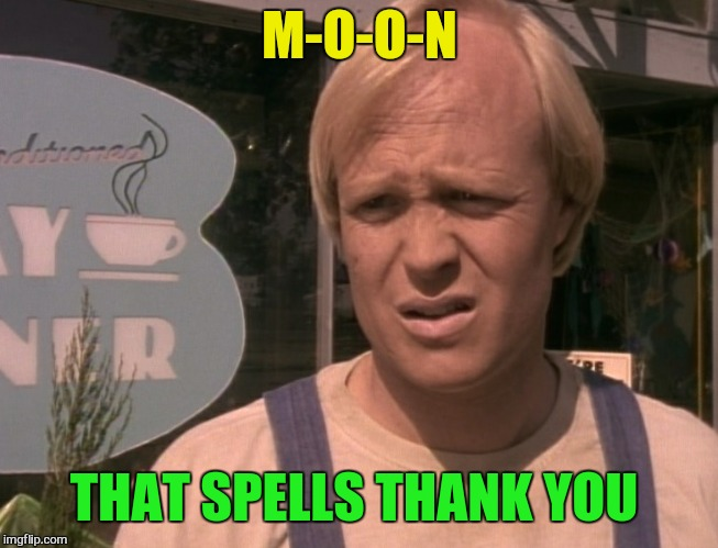 M-O-O-N THAT SPELLS THANK YOU | made w/ Imgflip meme maker