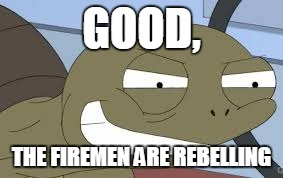 Sheldon the Savage Turtle Family Guy | GOOD, THE FIREMEN ARE REBELLING | image tagged in sheldon the savage turtle family guy | made w/ Imgflip meme maker