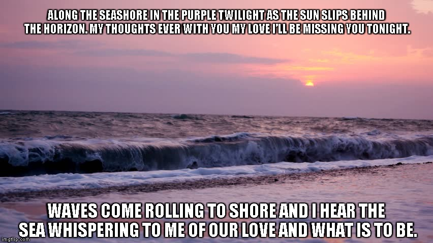 Purple Twilight | ALONG THE SEASHORE IN THE PURPLE TWILIGHT AS THE SUN SLIPS BEHIND THE HORIZON. MY THOUGHTS EVER WITH YOU MY LOVE I'LL BE MISSING YOU TONIGHT | image tagged in purple twilight,love,waves,the sea,the sun | made w/ Imgflip meme maker