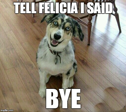 TELL FELICIA I SAID BYE | made w/ Imgflip meme maker