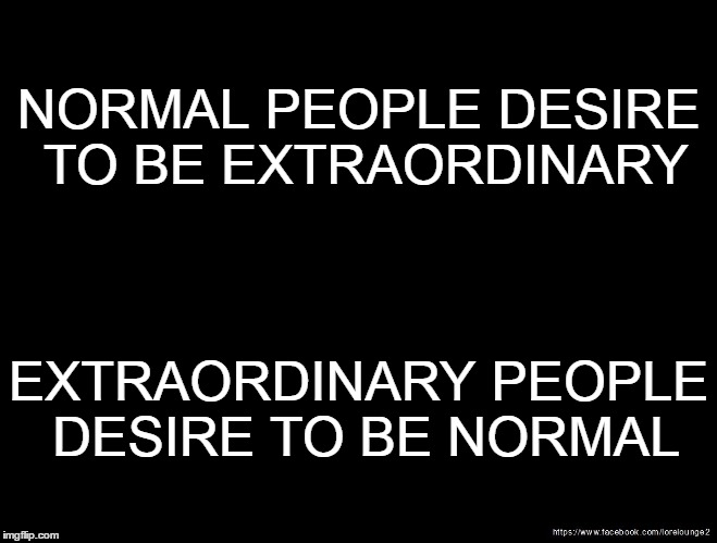 We Always Want What We Cannot Have | NORMAL PEOPLE DESIRE TO BE EXTRAORDINARY EXTRAORDINARY PEOPLE DESIRE TO BE NORMAL | image tagged in quotes | made w/ Imgflip meme maker