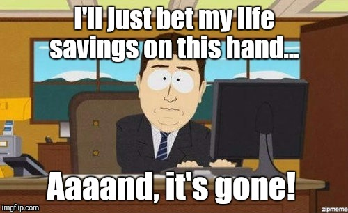 1iliac.jpg | I'll just bet my life savings on this hand... Aaaand, it's gone! | image tagged in 1iliacjpg | made w/ Imgflip meme maker