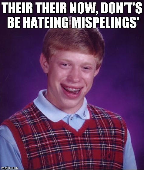 Bad Luck Brian Meme | THEIR THEIR NOW, DON'T'S BE HATEING MISPELINGS' | image tagged in memes,bad luck brian | made w/ Imgflip meme maker