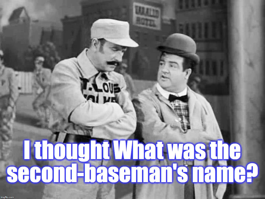I thought What was the second-baseman's name? | made w/ Imgflip meme maker