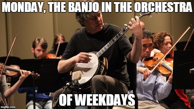 MONDAY, THE BANJO IN THE ORCHESTRA OF WEEKDAYS | image tagged in banjo | made w/ Imgflip meme maker