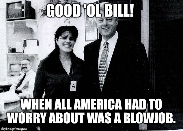 GOOD 'OL BILL! WHEN ALL AMERICA HAD TO WORRY ABOUT WAS A BL***OB. | made w/ Imgflip meme maker