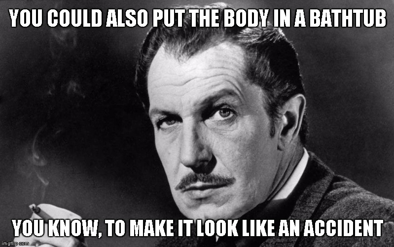 Vincent Price | YOU COULD ALSO PUT THE BODY IN A BATHTUB YOU KNOW, TO MAKE IT LOOK LIKE AN ACCIDENT | image tagged in vincent price | made w/ Imgflip meme maker