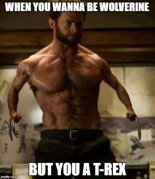 Dat feel... | WHEN YOU WANNA BE WOLVERINE BUT YOU A T-REX | image tagged in wolverine,logan,x-men | made w/ Imgflip meme maker