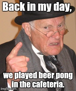 Back In My Day Meme | Back in my day, we played beer pong in the cafeteria. | image tagged in memes,back in my day | made w/ Imgflip meme maker