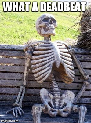 Waiting Skeleton Meme | WHAT A DEADBEAT | image tagged in memes,waiting skeleton | made w/ Imgflip meme maker