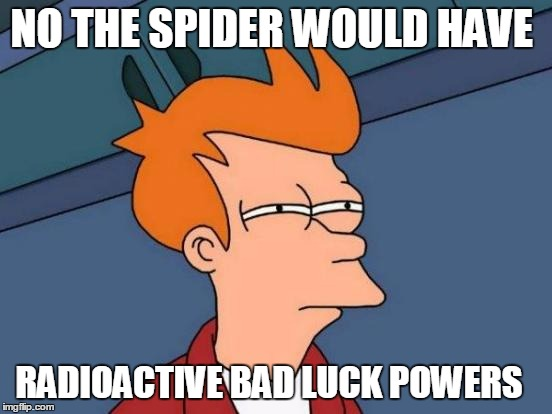Futurama Fry Meme | NO THE SPIDER WOULD HAVE RADIOACTIVE BAD LUCK POWERS | image tagged in memes,futurama fry | made w/ Imgflip meme maker