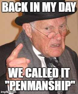 "Back In My Day Meme | BACK IN MY DAY WE CALLED IT ""PENMANSHIP"" 