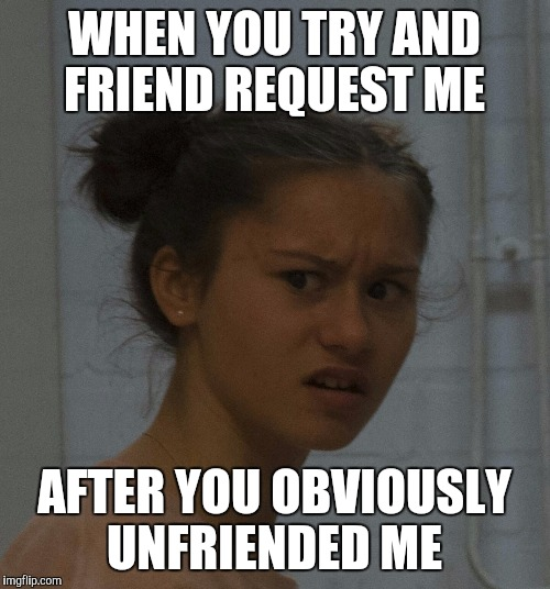 how about no |  WHEN YOU TRY AND FRIEND REQUEST ME; AFTER YOU OBVIOUSLY UNFRIENDED ME | image tagged in how about no | made w/ Imgflip meme maker