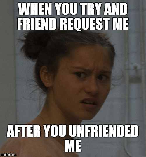 how about no |  WHEN YOU TRY AND FRIEND REQUEST ME; AFTER YOU UNFRIENDED ME | image tagged in how about no | made w/ Imgflip meme maker