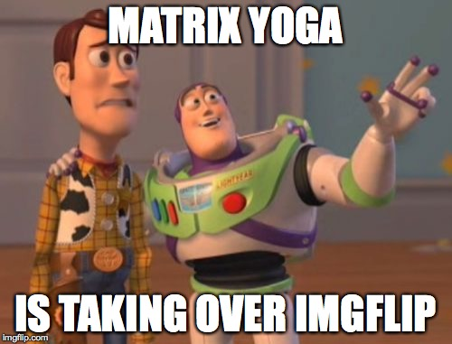 X, X Everywhere Meme | MATRIX YOGA IS TAKING OVER IMGFLIP | image tagged in memes,x x everywhere | made w/ Imgflip meme maker