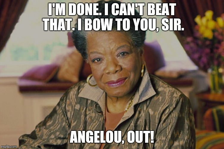 I'M DONE. I CAN'T BEAT THAT. I BOW TO YOU, SIR. ANGELOU, OUT! | made w/ Imgflip meme maker