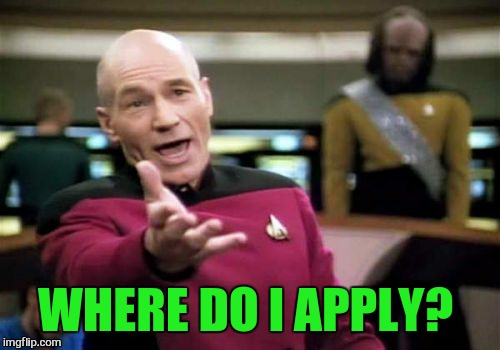 Picard Wtf Meme | WHERE DO I APPLY? | image tagged in memes,picard wtf | made w/ Imgflip meme maker