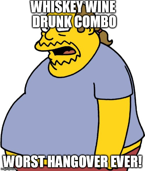 One of those nights. Of course there's some beer in there as well. | WHISKEY WINE DRUNK COMBO WORST HANGOVER EVER! | image tagged in memes,comic book guy | made w/ Imgflip meme maker